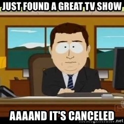 south park aand it's gone - just found a great tv show aaaand it's canceled