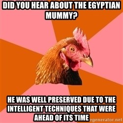 Anti Joke Chicken - did you hear about the egyptian mummy? he was well preserved due to the intelligent techniques that were ahead of its time