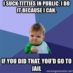 Success Kid - I suck titties in public; i do it because i can. if you did that, you'd go to jail
