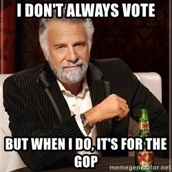 The Most Interesting Man In The World - I don't always vote but when I do, it's for the GOP