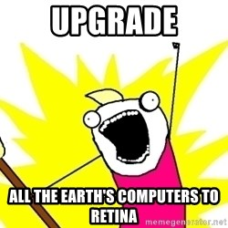X ALL THE THINGS - upgrade all the earth's computers to retina