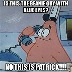No this is Patrick Star - Is this the BEANIE guy with blue eyes?  no this is patrick!!!!