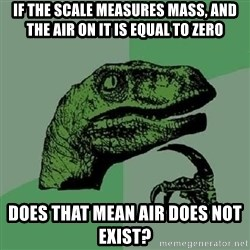 Philosoraptor - If the scale measures mass, and the air on it is equal to zero Does that mean air does not exist?