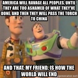 Buzz - America will ravage all peoples, until they are too ashamed of what they've done, and then they will pass the torch to china and that, my friend, is how the world will end