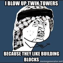 y-u-so-arab - I BLOW UP TWIN TOWERS BECAUSE THEY LIKE BUILDING BLOCKS