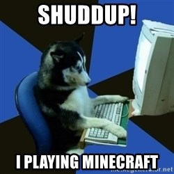 fake Dog  - SHUDDUP! I PLAYING MINECRAFT