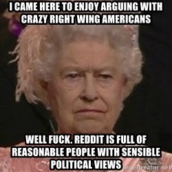 Queen Elizabeth II - I Came here to enjoy arguing with crazy right wing americans Well fuck. Reddit is full of reasonable people with sensible political views