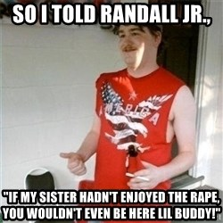 "Redneck Randal - So I told Randall Jr., ""If my sister hadn't enjoyed the rape, you wouldn't even be here lil buddy!"""