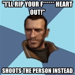"""Niko - """"I'LL RIP YOUR F****** HEART OUT!"""" shoots the person instead"""