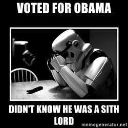 Sad Trooper - voted for obama didn't know he was a sith lord