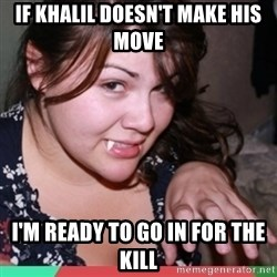 Twihard Social Butterfly - IF KHALIL DOESN'T MAKE HIS MOVE I'M READY TO GO IN FOR THE KILL