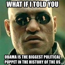 what if i told you matri - what if I told you obama is the biggest political puppet in the history of the US