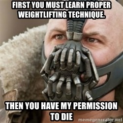 Bane - first you must learn proper weightlifting technique. then you have my permission to die