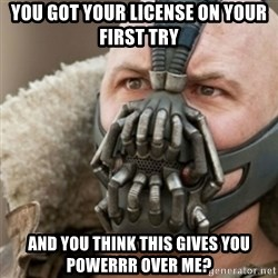 Bane - You got your license on your fIrst try And you think this gives you powerrR over me?