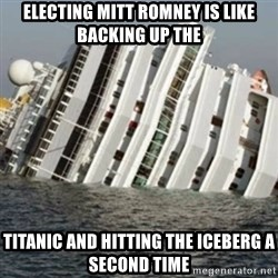 Sunk Cruise Ship - EleCTING MITT ROMNEY IS LIKE BACKING UP THE TITANIC AND HITTING THE ICEBERG A SECOND TIME