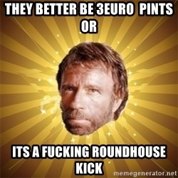 Chuck Norris Advice - they better be 3euro  pints or its a fucking roundhouse kick