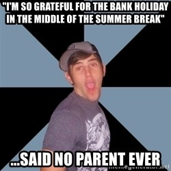 "Overly Excited Eric - ""I'm so grateful for the bank holiday in the middle of the summer break"" ...said no parent EVER"
