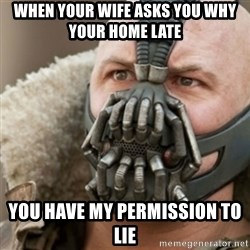 Bane - When your wife asks you why your home late  you have my permission to lie