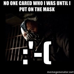 Bane Meme - No one cared who I was Until I put on the mask :'-(