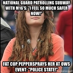 "COLLEGE LIBERAL GIRL - national guard patrolling subway with m16's: ""i feel so much safer now!"" fat cop peppersprays her at ows event: ""police state!"""