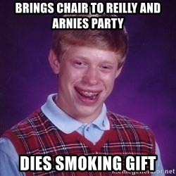 Bad Luck Brian - brings chair to reilly and arnies party dies smoking gift