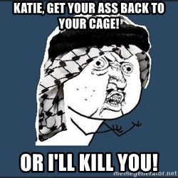 y-u-so-arab - katie, get your ass back to your cage! or i'll kill you!