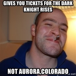 Good Guy Greg - gives you tickets for the dark knight rises not aurora,colorado