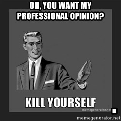 kill yourself guy - Oh, You want my     PROFESSIONAL OPINION?                          .