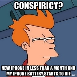 Futurama Fry - Conspiricy? new iphone in less than a month and my iphone battery starts to die