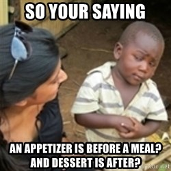 Skeptical african kid  - So your saying an appetizer is before a meal? and dessert is after?