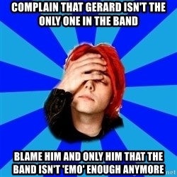 imforig - complain that gerard isn't the only one in the band blame him and only him that the band isn't 'emo' enough anymore