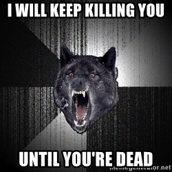 Insanity Wolf - i will keep killing you until you're dead