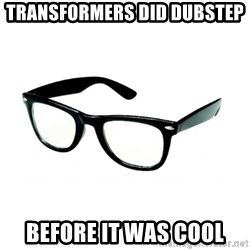 hipster glasses - TRANSFORMERS DID DUBSTEP  BEFORE IT WAS COOL