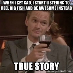 barney stinson true storys - When I get sad, I START LISTENING TO REEL BIG FISH AND be awesome instead true story