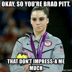 McKayla Maroney Not Impressed - okay, so you're brad pitt. that don't impress-a me much