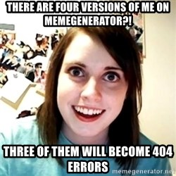Clingy Girlfriend - there are four versions of me on memegenerator?! three of them will become 404 errors