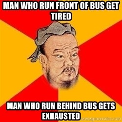 Wise Confucius - Man who run front of bus get tired man who run behind bus gets exhausted