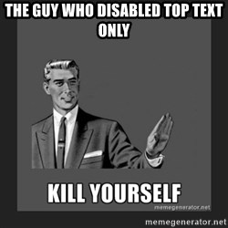 kill yourself guy - the guy who disabled top text only