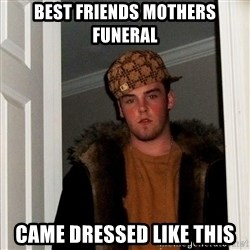 Scumbag Steve - best friends mothers funeral came dressed like this