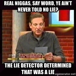 Truthful Maury - Real niggas, say word, Ye ain't never told no lie? the lie detector determined that was a lie