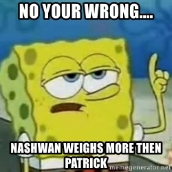 I only cried for 20 minute - No your wrong.... Nashwan weIghs more then Patrick