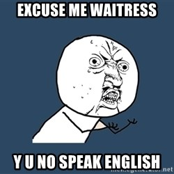 Y U No - excuse me waitress y u no speak english