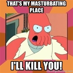 Angry Zoidberg - THAT'S MY MASTURBATING PLACE I'LL KILL YOU!