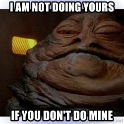 Jabba The Hutt - I am not doing yours  if you don't do mine