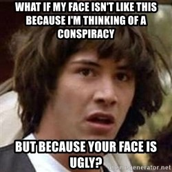 Conspiracy Keanu - What if my face isn't like this because I'm thinking of A conspiracy But because yoUr face is ugly?