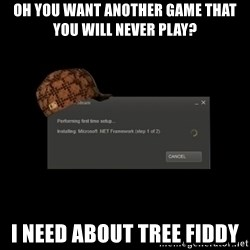 Scumbag Steam - Oh you want another game that you will never play? i need about tree fiddy