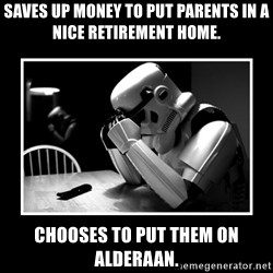 Sad Trooper - SAVES UP MONEY TO PUT PARENTS IN A NICE RETIREMENT HOME. CHOOSES TO PUT THEM ON ALDERAAN.