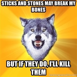 Courage Wolf - sticks and stones may break my bones but if they do, I'll kill them