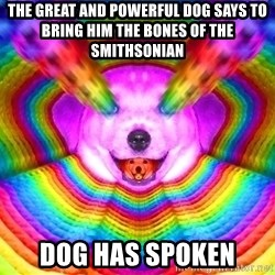 Final Advice Dog - THE GREAT AND POWERFUL DOG SAYS TO BRING HIM THE BONES OF THE SMITHSONIAN DOG HAS SPOKEN