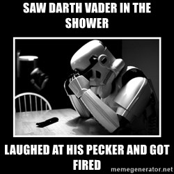 Sad Trooper - saw darth vader in the shower laughed at his pecker and got fired